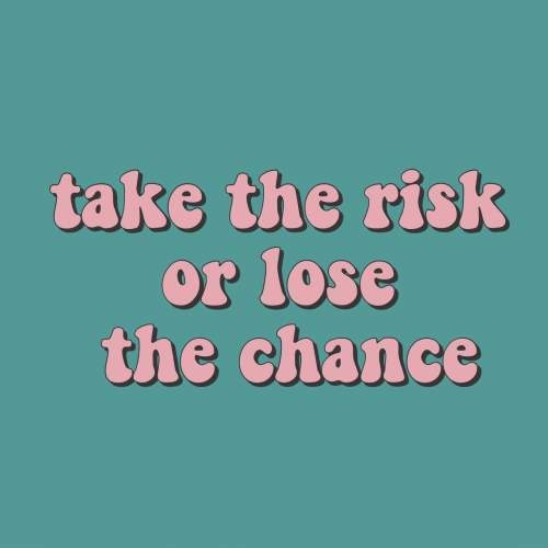 Chance, Lose, and  Risk: take the risk  or lose  the chance