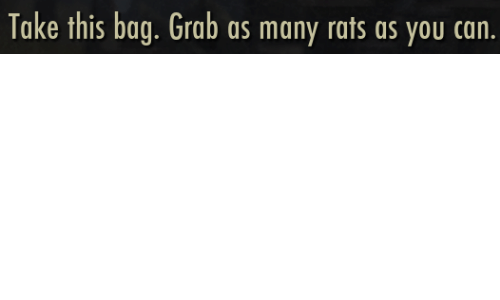 grab: Take this bag. Grab as many rats as you can.