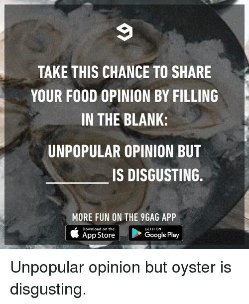 9gag, Dank, and Food: TAKE THIS CHANCE TO SHARE  YOUR FOOD OPINION BY FILLING  IN THE BLANK:  UNPOPULAR OPINION BUT  IS DISGUSTING  MORE FUN ON THE 9GAG APP  Download on the  App Store  GET IT ON  Google Play Unpopular opinion but oyster is disgusting.