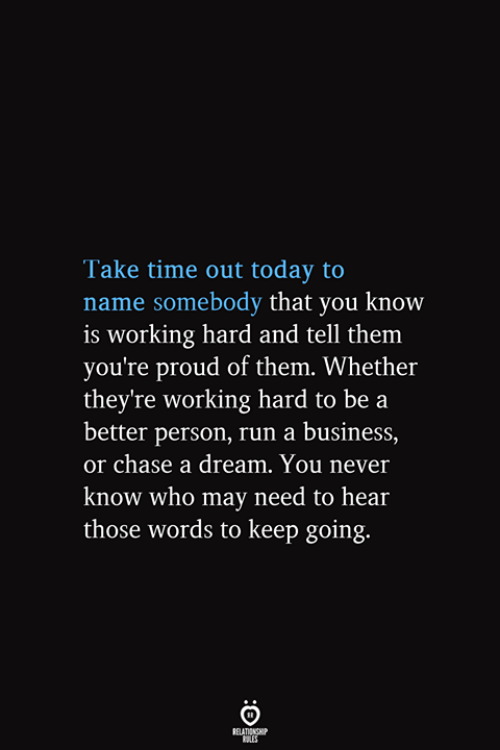 A Dream, Run, and Business: Take time out today to  name somebody that you know  is working hard and tell them  you're proud of them. Whether  they're working hard to be a  better person, run a business,  or chase a dream. You never  know who may need to hear  those words to keep going.  RELATIONSHIP  ES