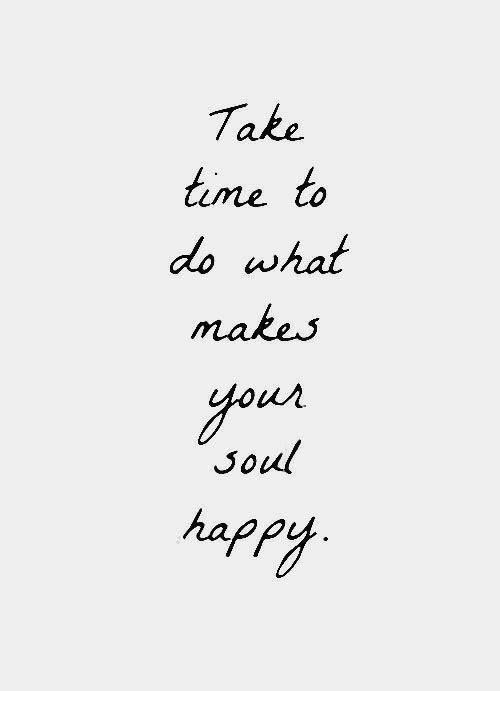 Time, Soul, and What: Take  time to  do what  makes  yous  Soul  hapP/