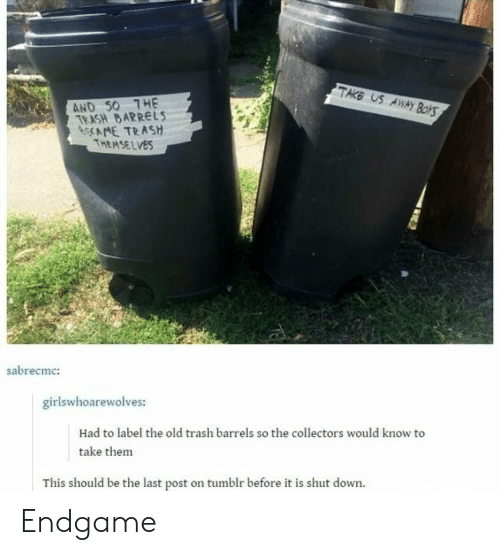 Trash, Tumblr, and Old: TAKE US  AND S0 THE  TEASH BARRELS  bNE TRASH  THEMSELVES  sabrecmc:  girlswhoarewolves:  Had to label the old trash barrels so the collectors would know to  take them  This should be the last post on tumblr before it is shut down Endgame