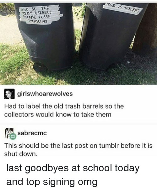 Memes, Omg, and School: TAKE US  AWAY  AND SO THE  BARRELS  AME TRASH  THEMSELVES  girlswhoarewolves  Had to label the old trash barrels so the  collectors would know to take them  sabrecmc  This should be the last post on tumblr before it is  shut down. last goodbyes at school today and top signing omg