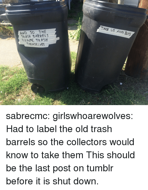 Trash, Tumblr, and Blog: TAKE US AWAY BOYS  AND SO THE  TEASH BARRELS  EME TRASH  THEMSELVES sabrecmc: girlswhoarewolves: Had to label the old trash barrels so the collectors would know to take them This should be the last post on tumblr before it is shut down.
