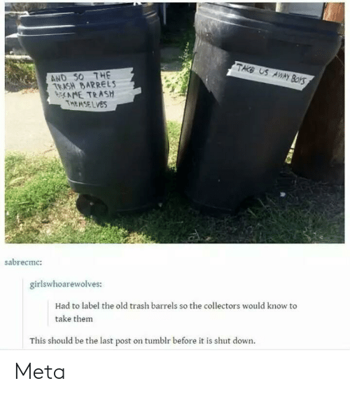 Trash, Tumblr, and Old: TAKE US AWwAYy BorS  AND S0 7HE  TRASH BARRELS  AME TRASH  THEMSELVES  sabrecmc:  girlswhoarewolves:  Had to label the old trash barrels so the collectors would know to  take thenm  This should be the last post on tumblr before it is shut down. Meta