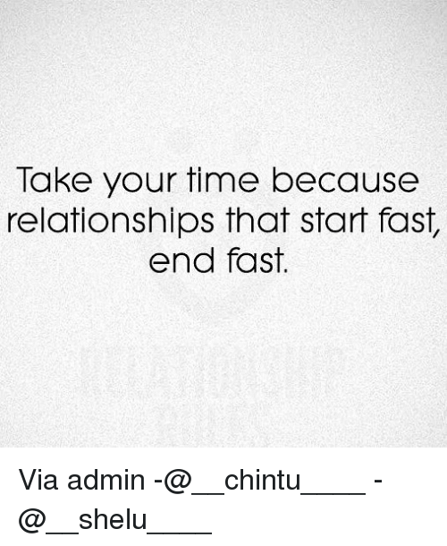 Takeing: Take your time because  relationships that start fast,  end fast. Via admin -@__chintu____ -@__shelu____