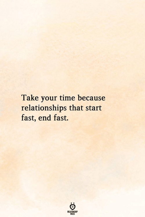 Relationships, Time, and Fast: Take your time because  relationships that start  fast, end fast.  BELATIONSP  ES