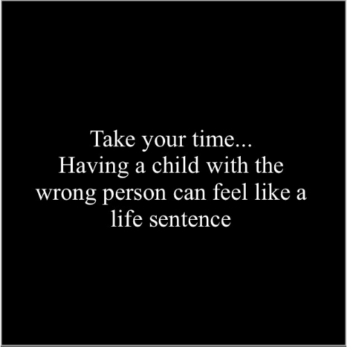 Life, Memes, and Time: Take your time...  Having a child with the  wrong person can feel like a  life sentence