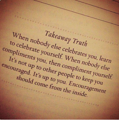 Memes, Truth, and 🤖: Takeaway Truth  When nobody else celebrates you.  to celebrate yourself. When nobody else  compliments you, then compliment yourself  It's not up to other people to keep you  encouraged. It's up to you. Encouragement  should come from the inside