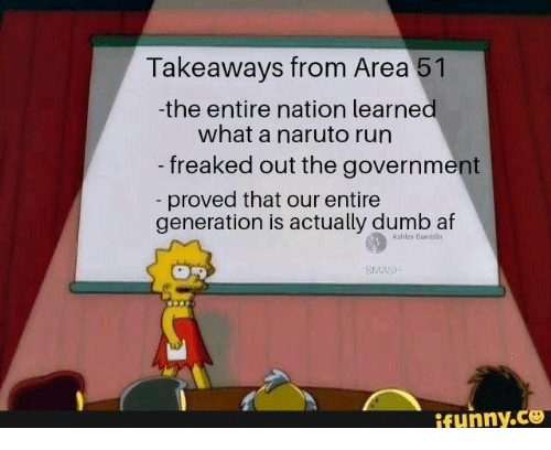 Af, Dumb, and Naruto: Takeaways from Area 51  -the entire nation learned  what a naruto run  -freaked out the government  - proved that our entire  generation is actually dumb af  Ashley Gamblin  SMASH  ifunny.co