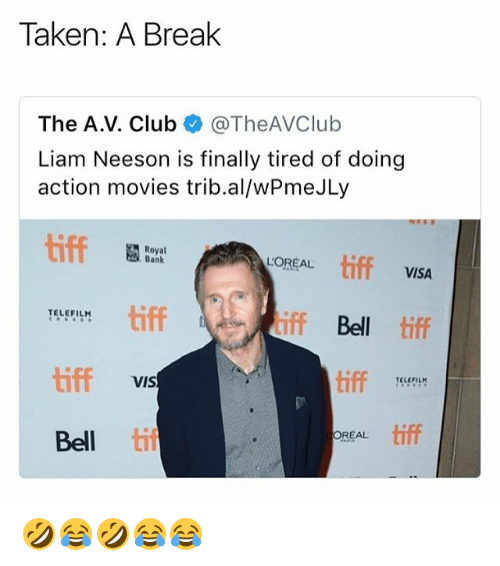 Club, Liam Neeson, and Movies: Taken: A Break  The A.V. Club @TheAVClub  Liam Neeson is finally tired of doing  action movies trib.al/wPmeJLy  tiff  Royal  Bank  LOREAL tiff  VISA  tiff  TELEFILH  iff Bell tiff  tiff  tiff  viS  TELEFIL  Bell ti  tiff  OREAL 🤣😂🤣😂😂
