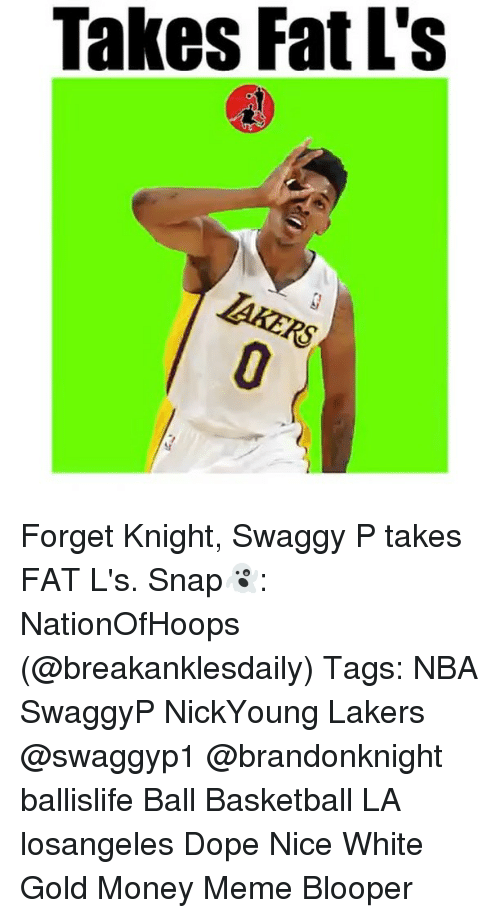 Money Meme: Takes Fat L's Forget Knight, Swaggy P takes FAT L's. Snap👻: NationOfHoops (@breakanklesdaily) Tags: NBA SwaggyP NickYoung Lakers @swaggyp1 @brandonknight ballislife Ball Basketball LA losangeles Dope Nice White Gold Money Meme Blooper