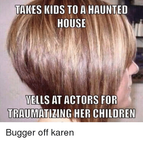 haunted house: TAKES KIDS TO A HAUNTED  HOUSE  VELLS AT ACTORS FOR  TRAUMATIZING HER CHILDREN Bugger off karen