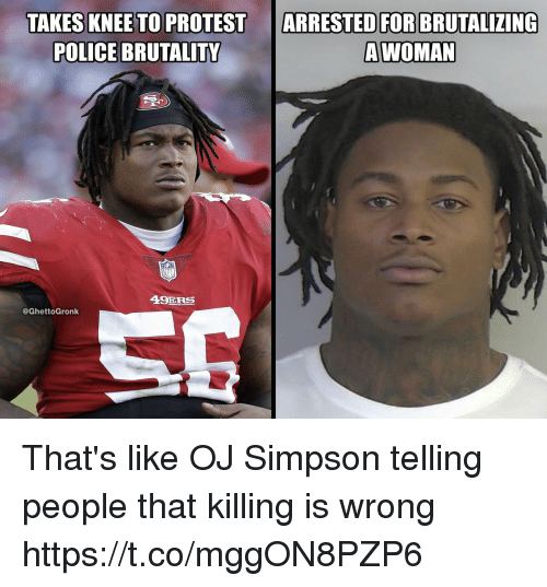 San Francisco 49ers, OJ Simpson, and Police: TAKES KNEE TO PROTESTARRESTED FOR BRUTALIZING  POLICE BRUTALITY  AWOMAN  49ERS  @GhettoGronk That's like OJ Simpson telling people that killing is wrong https://t.co/mggON8PZP6