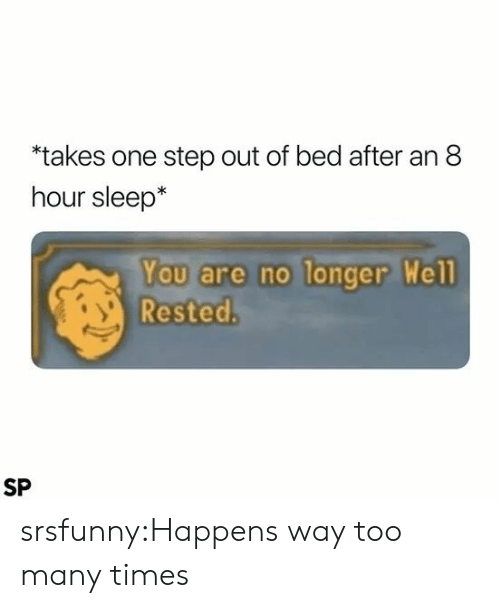 too many times: takes one step out of bed after an 8  hour sleep*  You are no longer Well  Rested.  SP srsfunny:Happens way too many times