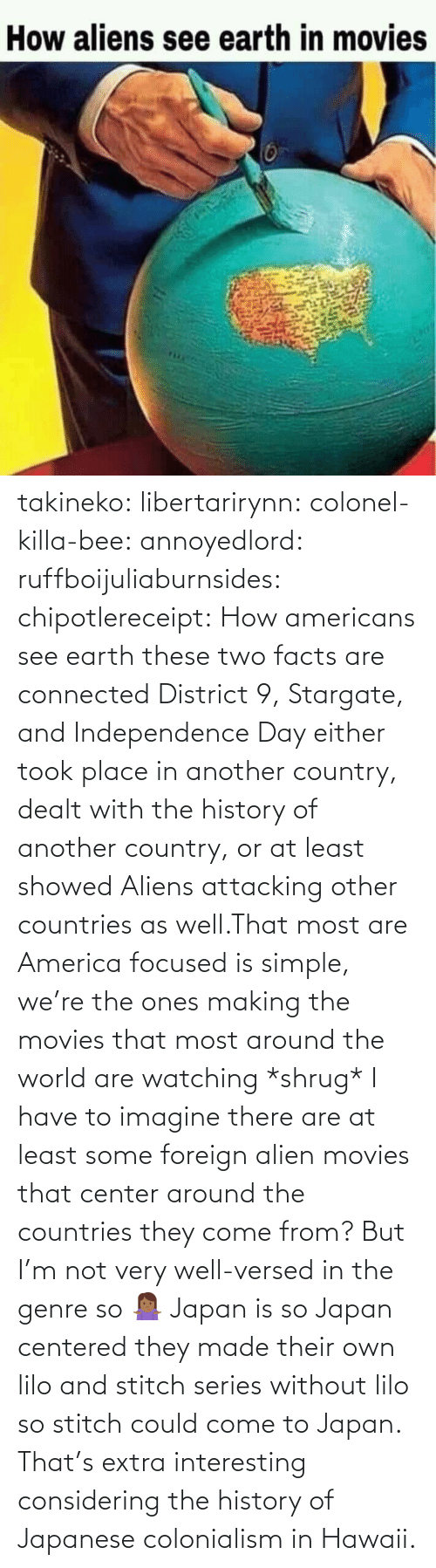 From: takineko:  libertarirynn:  colonel-killa-bee:  annoyedlord: ruffboijuliaburnsides:  chipotlereceipt: How americans see earth these two facts are connected     District 9, Stargate, and Independence Day either took place in another country, dealt with the history of another country, or at least showed Aliens attacking other countries as well.That most are America focused is simple, we're the ones making the movies that most around the world are watching *shrug*   I have to imagine there are at least some foreign alien movies that center around the countries they come from? But I'm not very well-versed in the genre so 🤷🏾‍♀️   Japan is so Japan centered they made their own lilo and stitch series without lilo so stitch could come to Japan.    That's extra interesting considering the history of Japanese colonialism in Hawaii.