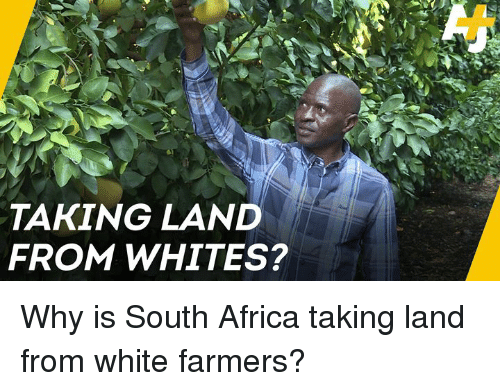 Africa, Memes, and South Africa: TAKING LAND  FROM WHITES? Why is South Africa taking land from white farmers?
