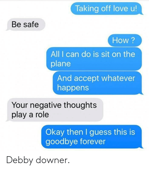 Dank, Love, and Forever: Taking off love u!  Be safe  How ?  All I can do is sit on the  plane  And accept whatever  happens  Your negative thoughts  play a role  Okay then I guess this is  goodbye forever Debby downer.