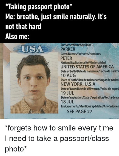 America, Dank, and New York: *Taking passport photo*  Me: breathe, just smile naturally. It's  not that hard  Also me:  Surmame/Nom/Apellidos  PARKER  Given Names/Prénoms/Nombres  PETER  Nationality/Nationalité/Nacionalidad  UNITED STATES OF AMERICA  Date of birth/Date de naissance/Fecha de nadmi  10 AUG  Place of birth/Lieu de naissance/Lugar de nadm  NEW YORK, U.S.A  Date of issue/Date de délivrance/Fecha de exped  19 JUL  Date of expiration/Date d'expiration/Fecha de ca  18 JUL  Endorsements/Mentions Spédales/Anotadones  USA  SEE PAGE 27 *forgets how to smile every time I need to take a passport/class photo*