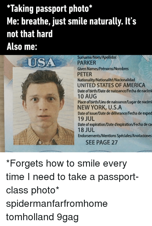 9gag, America, and Memes: *Taking passport photo*  Me: breathe, just smile naturally. It's  not that hard  Also me:  Surmame/Nom/Apelilidos  PARKER  Given Names/Prénoms/Nombres  PETER  Nationality/Nationalité/Nacionalidad  UNITED STATES OF AMERICA  Date of birth/Date de naissance/Fecha de nacimi  10 AUG  Place of birth/Lieu de naissance/Lugar de nadm  NEW YORK, U.S.A  Date of Issue/Date de délivrance/Fecha de exped  19 JUL  Date of expiration/Date d'expiration/Fecha de ca  18 JUL  Endorsements/Mentions Spécdales/Anotadones  USA  SEE PAGE 27 *Forgets how to smile every time I need to take a passport-class photo* spidermanfarfromhome tomholland 9gag
