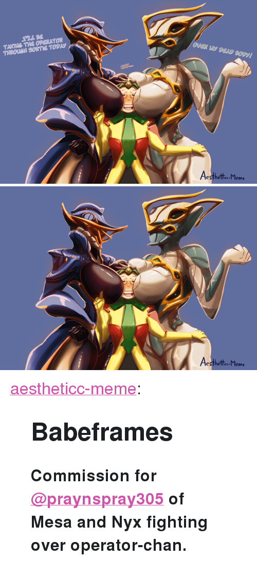 "Meme, Target, and Tumblr: TAKING THE OPERATOR  THROUCH SORTIE TODAS  UHH  esthelle-l leme   esthelle-l leme <p><a href=""https://aestheticc-meme.tumblr.com/post/172763106399/babeframes-commission-for-praynspray305-of-mesa"" class=""tumblr_blog"" target=""_blank"">aestheticc-meme</a>:</p>  <blockquote><h2><b>Babeframes</b></h2><p><b>Commission   <b>for <a class=""tumblelog"" href=""https://tmblr.co/myLTlJV-b56Keg5JkHxItYQ"" target=""_blank"">@praynspray305</a></b> of Mesa and Nyx fighting over operator-chan.</b></p></blockquote>"