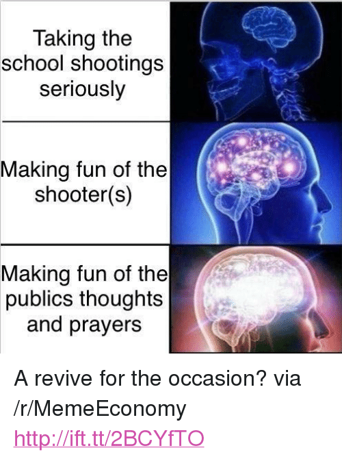 "School, Http, and The Shooter: Taking the  school shootings  seriously  Making fun of the  shooter(s)  Making fun of the  publics thoughts  and prayers <p>A revive for the occasion? via /r/MemeEconomy <a href=""http://ift.tt/2BCYfTO"">http://ift.tt/2BCYfTO</a></p>"
