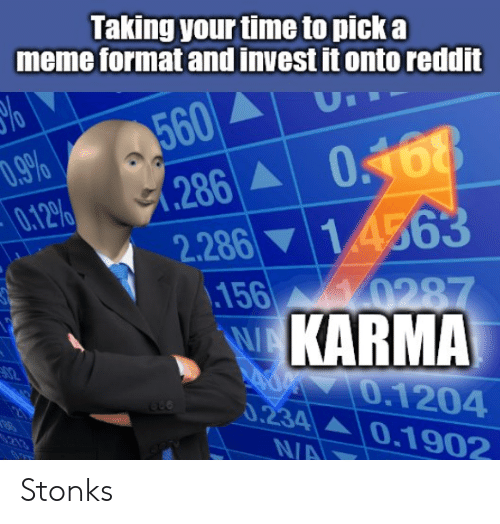 Funny, Meme, and Reddit: Taking your time to pick a  meme format and invest it onto reddit  %o  D.9%  0.12%  560  .286 0468  2.286 14563  156  10287  WA  d 0.1204  0.234  N/A  KARMA  0.1902  213 Stonks