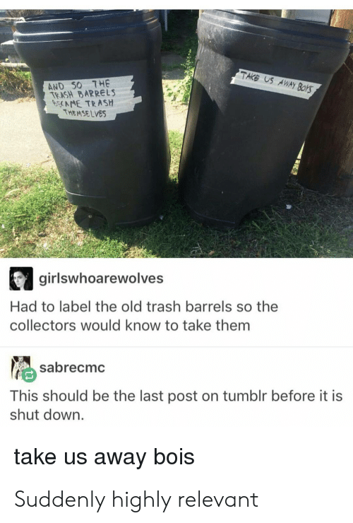 Trash, Tumblr, and Old: TAKS US AWAY  AND 50 7HE  TEASH BARRELS  NE TRASH  THEMSELVES  girlswhoarewolves  Had to label the old trash barrels so the  collectors would know to take them  sabrecmc  This should be the last post on tumblr before it is  shut down.  take us away bois Suddenly highly relevant