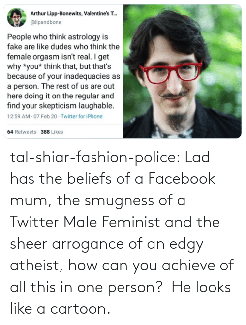Fashion: tal-shiar-fashion-police:  Lad has the beliefs of a Facebook mum, the smugness of a Twitter Male Feminist and the sheer arrogance of an edgy atheist, how can you achieve of all this in one person?    He looks like a cartoon.