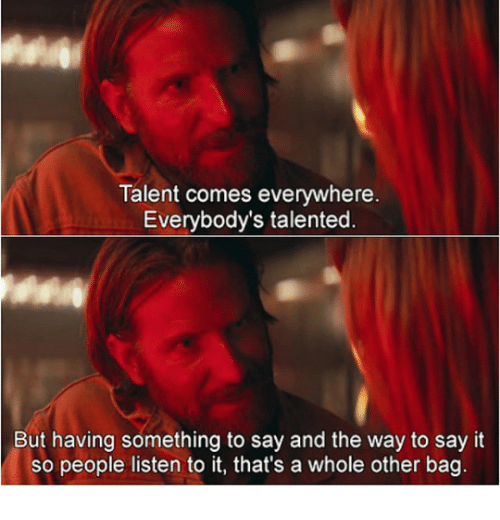 Say It, Talent, and Everywhere: Talent comes everywhere  Everybody's talented  But having something to say and the way to say it  so people listen to it, that's a whole other bag
