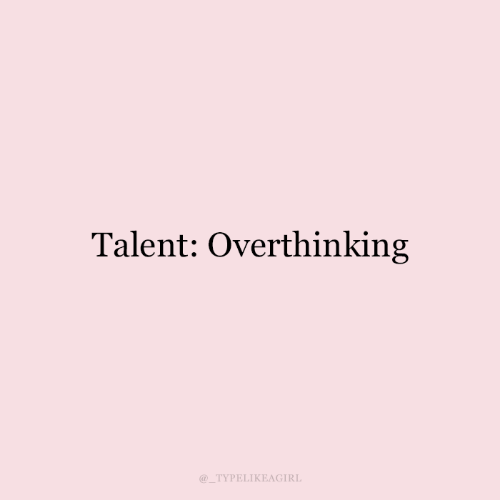 Talent and Overthinking: Talent: Overthinking  TYPELIKEAGIRL
