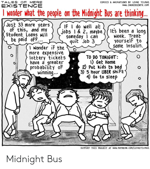 Funny, Go to Sleep, and Lottery: TALES OF MERE  COMICS& ANIMATIONS BY LEVNI YILMAZ  EXISTENCE  www.INGREDIENTX.COM  I wonder what the people on the Midnight Bus are thinkin...  Just 33 more years  of this, and my  Student Loans Will  be paid ofF...  If I do well at  jobs 1& 2, maybe  soneday can  quit Job 3  t's been a long  week. Treat  YourselF to  some Insulin.  1 wonder iF the  more expensive  lottery tickets  have a greater  probability oF  winning..  TO DO TONIGHT:  I) Get Home  2 Put kids to bed  3) 5 hour UBER shiFt  4) Go to sleep  SUPPORT THIS PROJECT AT WWw.PATREON. COM/LEVNIYILMAZ  o o Midnight Bus