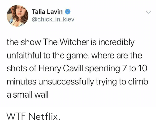 wall: Talia Lavin  @chick_in_kiev  the show The Witcher is incredibly  unfaithful to the game. where are the  shots of Henry Cavill spending 7 to 10  minutes unsuccessfully trying to climb  a small wall WTF Netflix.