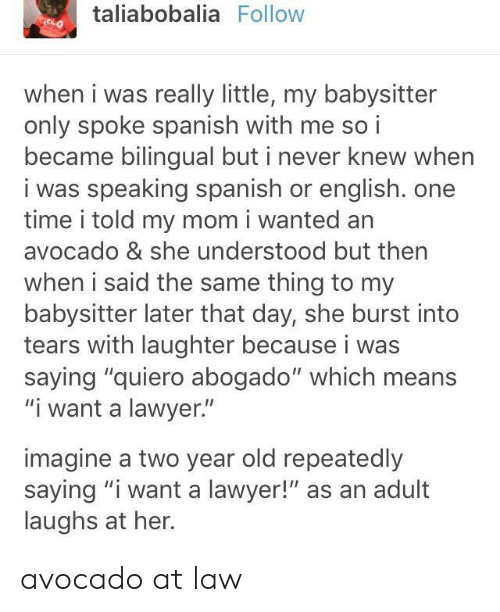"""Lawyer, Spanish, and Avocado: taliabobalia Follow  when i was really little, my babysitter  only spoke spanish with me so i  became bilingual but i never knew when  i was speaking spanish or english. one  time i told my mom i wanted an  avocado & she understood but then  when i said the same thing to my  babysitter later that day, she burst into  tears with laughter because i was  saying """"quiero abogado"""" which means  """"i want a lawyer.""""  imagine a two year old repeatedly  saying """"iwant a lawyer!"""" as an adult  laughs at her. avocado at law"""