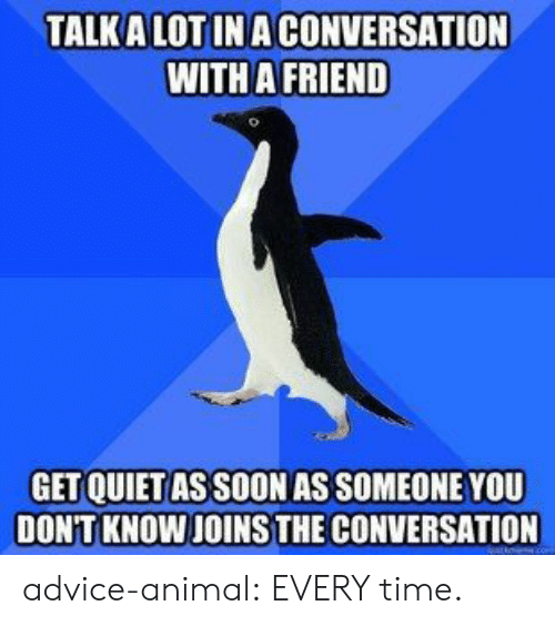 Advice, Soon..., and Tumblr: TALK A LOT INA CONVERSATION  WITH A FRIEND  GET QUIET AS SOON AS SOMEONE YOU  DON'T KNOW JOINS THE CONVERSATION advice-animal:  EVERY time.