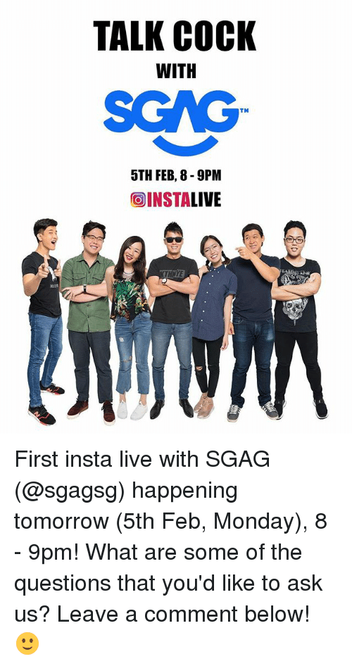 Memes, Live, and Tomorrow: TALK COCK  WITH  SGAG  TM  5TH FEB, 8-9PM  OINSTALIVE  THNYE First insta live with SGAG (@sgagsg) happening tomorrow (5th Feb, Monday), 8 - 9pm! What are some of the questions that you'd like to ask us? Leave a comment below! 🙂