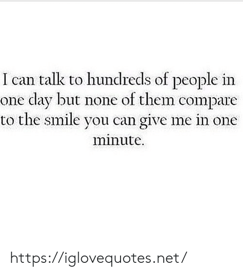Smile, Net, and Can: talk to hundreds of people in  one day but none of them compare  to the smile you can give me in one  minute https://iglovequotes.net/