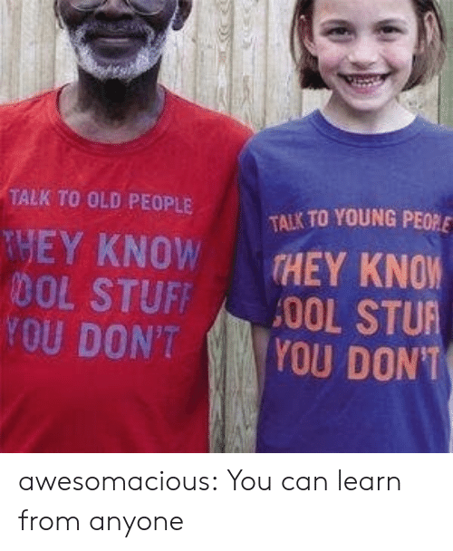Old People, Tumblr, and Blog: TALK TO OLD PEOPLE  TALK TO YOUNG PEO  THEY KNOW  DOL STUFF  YOU DON'T  THEY KNOW  YOU DONT awesomacious:  You can learn from anyone