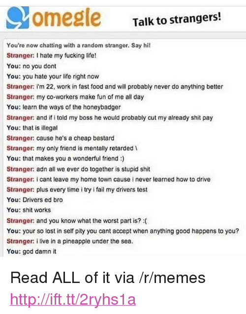 """Driver's Test: Talk to strangers!  You're now chatting with a random stranger. Say hil  Stranger: I hate my fucking life!  You: no you dont  You: you hate your life right now  Stranger: I'm 22, work in fast food and will probably never do anything better  Stranger: my co-workers make fun of me all day  You: learn the ways of the honeybadger  Strangor: and if i told my boss he would probably cut my already shit pay  You: that is illegal  Stranger: cause he's a cheap bastard  Stranger: my only friend is mentally retarded  You: that makes you a wonderful friend)  Stranger: adn all we ever do together is stupid shit  Stranger: i cant leave my home town cause i never learned how to drive  Stranger: plus every time i try i fail my drivers test  You: Drivers ed bro  You: shit works  Stranger and you know what the worst part is?  You: your so lost in self pity you cant accept when anything good happens to you?  Strangor: i live in a pineapple under the sea.  You: god damn it <p>Read ALL of it via /r/memes <a href=""""http://ift.tt/2ryhs1a"""">http://ift.tt/2ryhs1a</a></p>"""