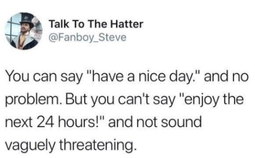 """Nice, Next, and Can: Talk To The Hatter  @Fanboy_Steve  You can say """"have a nice day."""" and no  problem. But you can't say """"enjoy the  next 24 hours!"""" and not sound  vaguely threatening."""