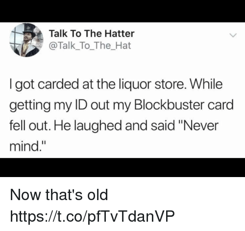 "Blockbuster, Funny, and Liquor Store: Talk To The Hatter  @Talk_To_The_Hat  I got carded at the liquor store. While  getting my ID out my Blockbuster card  fell out. He laughed and said ""Never  mind."" Now that's old https://t.co/pfTvTdanVP"