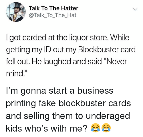 "Blockbuster, Fake, and Funny: Talk To The Hatter  @Talk_To_The_Hat  I got carded at the liquor store. While  getting my ID out my Blockbuster card  fell out. He laughed and said ""Never  mind."" I'm gonna start a business printing fake blockbuster cards and selling them to underaged kids who's with me? 😂😂"
