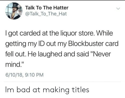 """never mind: Talk To The Hatter  @Talk_To_The_Hat  I got carded at the liquor store. While  getting my ID out my Blockbuster card  fell out. He laughed and said """"Never  mind.""""  6/10/18, 9:10 PM Im bad at making titles"""