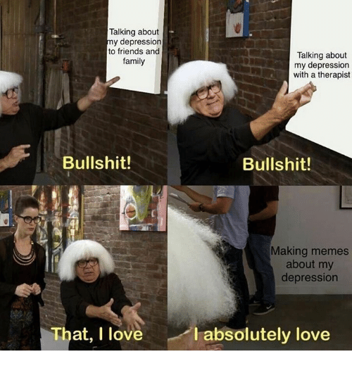 Family, Friends, and Love: Talking about  my depression  to friends and  family  Talking about  my depression  with a therapist  Bullshit!  Bullshit!  Making memes  about my  depressiorn  That, I love  I absolutely love