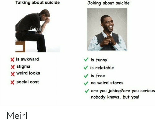 Funny, Weird, and Awkward: Talking about suicide  Joking about suicide  0  by  X is awkward  X stigma  V is funny  is relatable  weird looks  Vis free  X social cost  no weird stares  v are you joking?are you serious  nobody knows, but you! Meirl