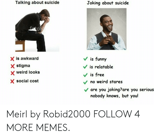 Dank, Funny, and Memes: Talking about suicide  Joking about suicide  fatolia  by Ad  is funny  X is awkward  stigma  is relatable  weird looks  is free  X social cost  no weird stares  are you joking??are you serious  nobody knows, but you! Meirl by Robid2000 FOLLOW 4 MORE MEMES.