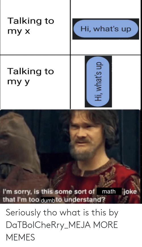 Dank, Dumb, and Memes: Talking to  Hi, what's up  my x  Talking to  my y  math joke  I'm sorry, is this some sort of  that l'm too dumb to understand?  Hi, what's up Seriously tho what is this by DaTBoICheRry_MEJA MORE MEMES