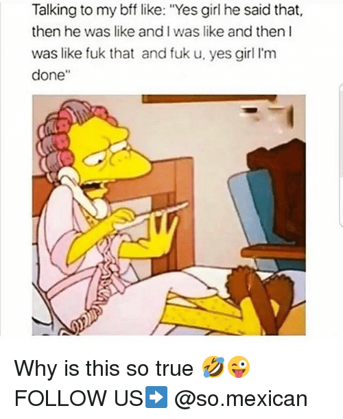 "Memes, True, and Girl: Talking to my bff like: ""Yes girl he said that,  then he was like and I was like and then I  was like fuk that and fuk u, yes girl I'm  done"" Why is this so true 🤣😜 FOLLOW US➡️ @so.mexican"