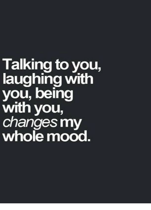 Mood, You, and Laughing: Talking to you,  laughing with  you, being  with you,  changes my  whole mood