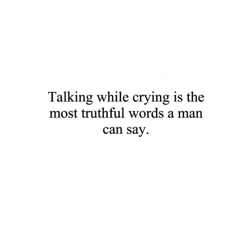 Truthful: Talking while crying is the  most truthful words a man  can Say.